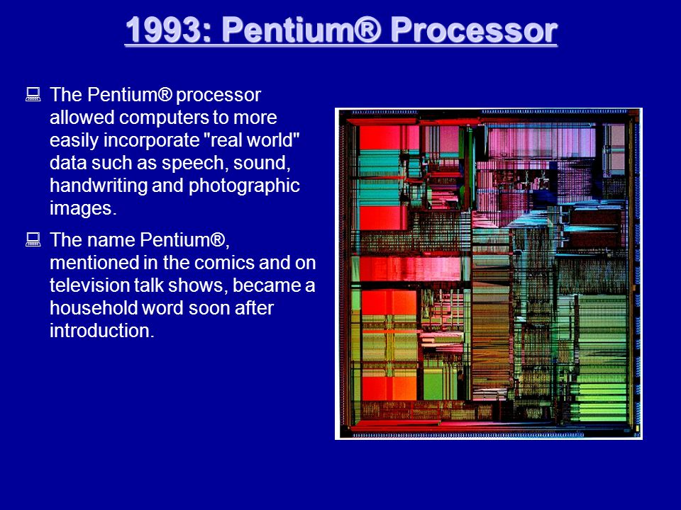 1993: Pentium® Processor 1993: Pentium® Processor  The Pentium® processor allowed computers to more easily incorporate real world data such as speech, sound, handwriting and photographic images.