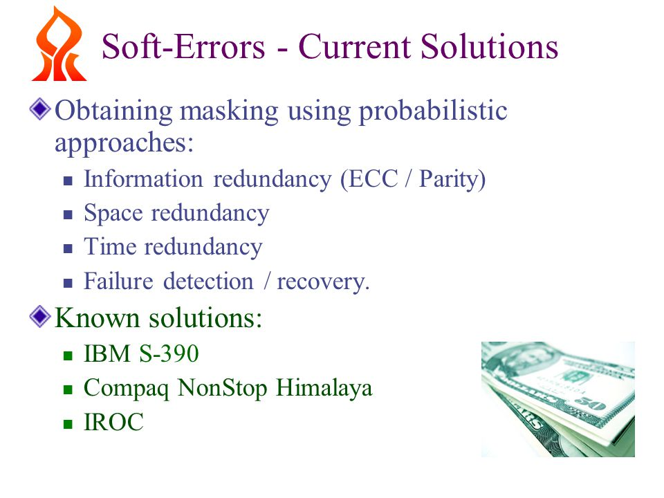 Soft-Errors - Current Solutions Obtaining masking using probabilistic approaches: Information redundancy (ECC / Parity) Space redundancy Time redundancy Failure detection / recovery.