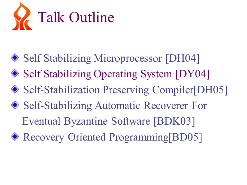 Talk Outline Self Stabilizing Microprocessor [DH04] Self Stabilizing Operating System [DY04] Self-Stabilization Preserving Compiler[DH05] Self-Stabilizing Automatic Recoverer For Eventual Byzantine Software [BDK03] Recovery Oriented Programming[BD05]