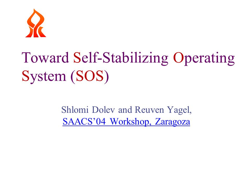 Toward Self-Stabilizing Operating System (SOS) Shlomi Dolev and Reuven Yagel, SAACS'04 Workshop, Zaragoza