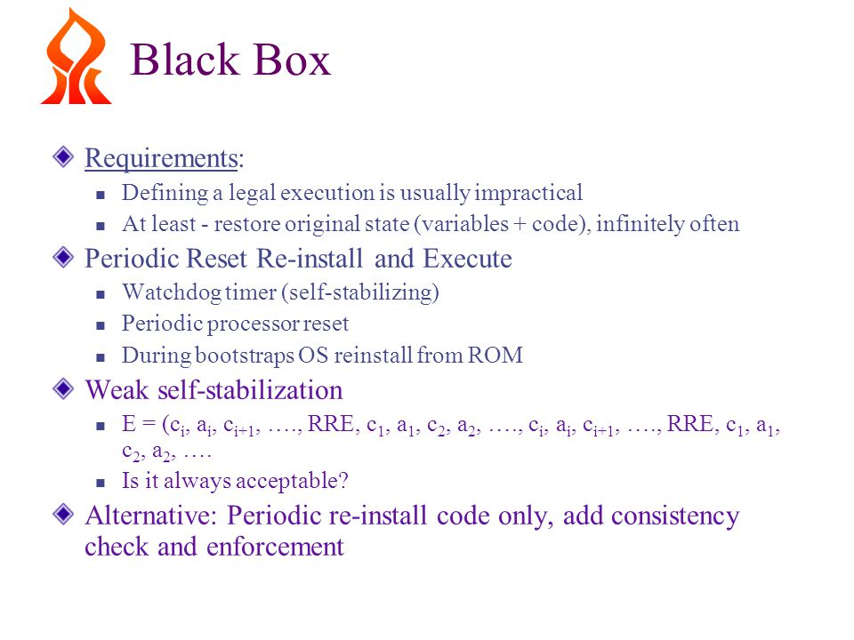 Black Box Requirements: Defining a legal execution is usually impractical At least - restore original state (variables + code), infinitely often Periodic Reset Re-install and Execute Watchdog timer (self-stabilizing) Periodic processor reset During bootstraps OS reinstall from ROM Weak self-stabilization E = (c i, a i, c i+1, …., RRE, c 1, a 1, c 2, a 2, …., c i, a i, c i+1, …., RRE, c 1, a 1, c 2, a 2, ….