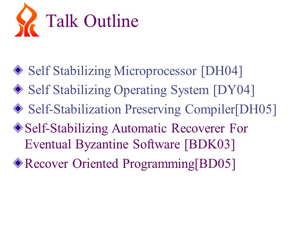 Talk Outline Self Stabilizing Microprocessor [DH04] Self Stabilizing Operating System [DY04] Self-Stabilization Preserving Compiler[DH05] Self-Stabilizing Automatic Recoverer For Eventual Byzantine Software [BDK03] Recover Oriented Programming[BD05]