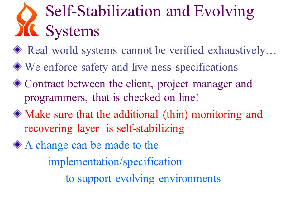 Self-Stabilization and Evolving Systems Real world systems cannot be verified exhaustively… We enforce safety and live-ness specifications Contract between the client, project manager and programmers, that is checked on line.