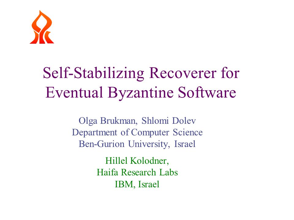 Self-Stabilizing Recoverer for Eventual Byzantine Software Olga Brukman, Shlomi Dolev Department of Computer Science Ben-Gurion University, Israel Hillel Kolodner, Haifa Research Labs IBM, Israel