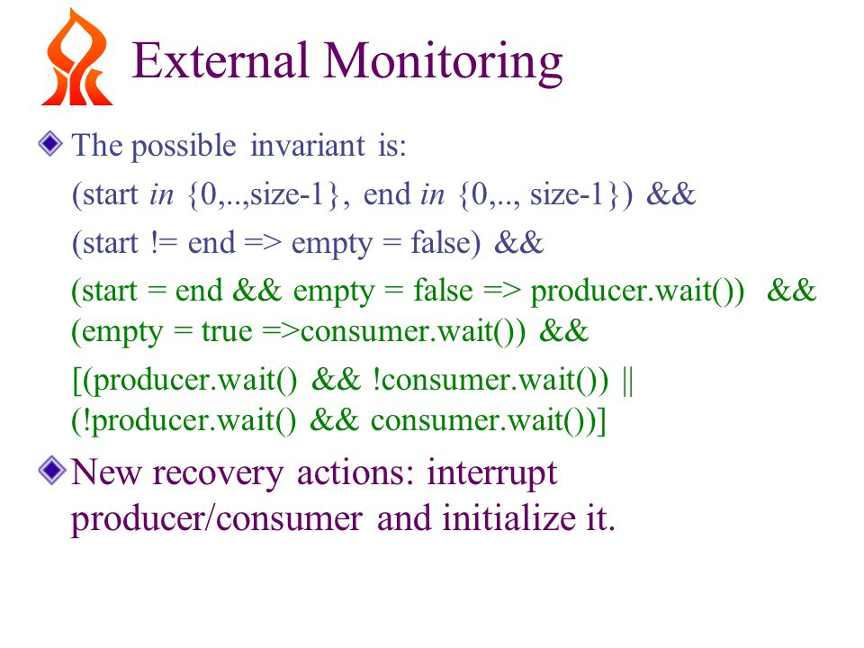 External Monitoring The possible invariant is: (start in {0,..,size-1}, end in {0,.., size-1}) && (start != end => empty = false) && (start = end && empty = false => producer.wait()) && (empty = true =>consumer.wait()) && [(producer.wait() && !consumer.wait()) || (!producer.wait() && consumer.wait())] New recovery actions: interrupt producer/consumer and initialize it.