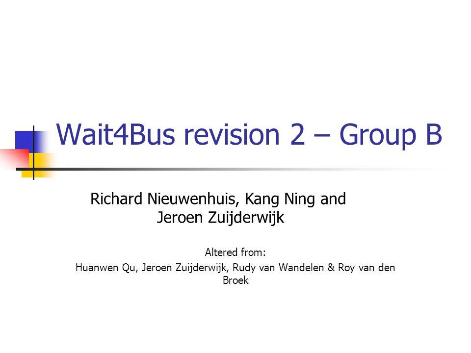 Wait4Bus revision 2 – Group B Altered from: Huanwen Qu, Jeroen Zuijderwijk, Rudy van Wandelen & Roy van den Broek Richard Nieuwenhuis, Kang Ning and Jeroen Zuijderwijk