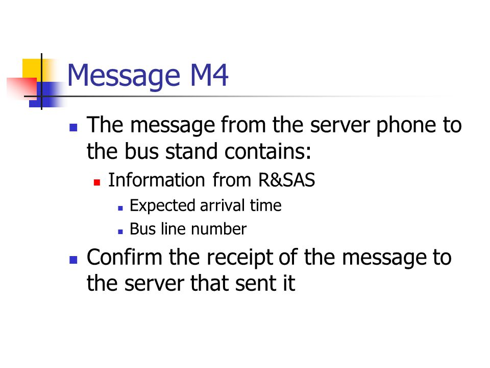 Message M4 The message from the server phone to the bus stand contains: Information from R&SAS Expected arrival time Bus line number Confirm the receipt of the message to the server that sent it