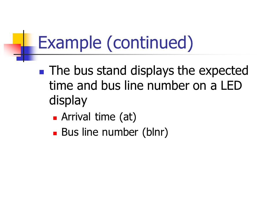 Example (continued) The bus stand displays the expected time and bus line number on a LED display Arrival time (at) Bus line number (blnr)