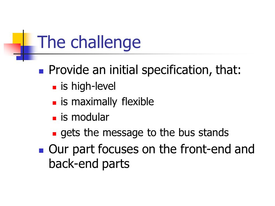 The challenge Provide an initial specification, that: is high-level is maximally flexible is modular gets the message to the bus stands Our part focuses on the front-end and back-end parts
