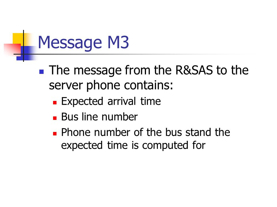 Message M3 The message from the R&SAS to the server phone contains: Expected arrival time Bus line number Phone number of the bus stand the expected time is computed for