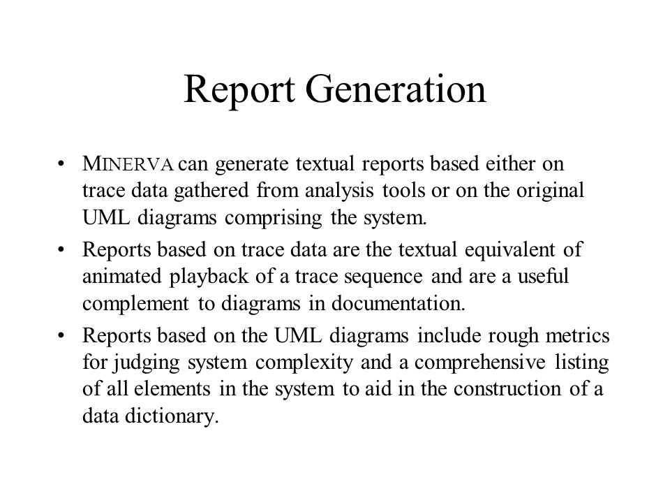 Report Generation M INERVA can generate textual reports based either on trace data gathered from analysis tools or on the original UML diagrams compri