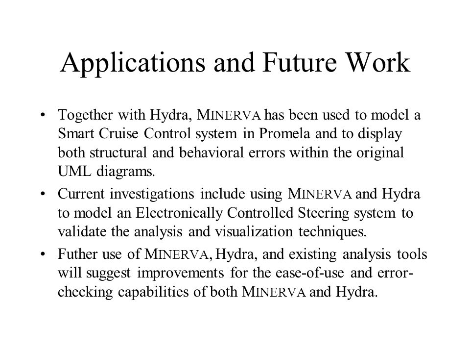 Applications and Future Work Together with Hydra, M INERVA has been used to model a Smart Cruise Control system in Promela and to display both structu