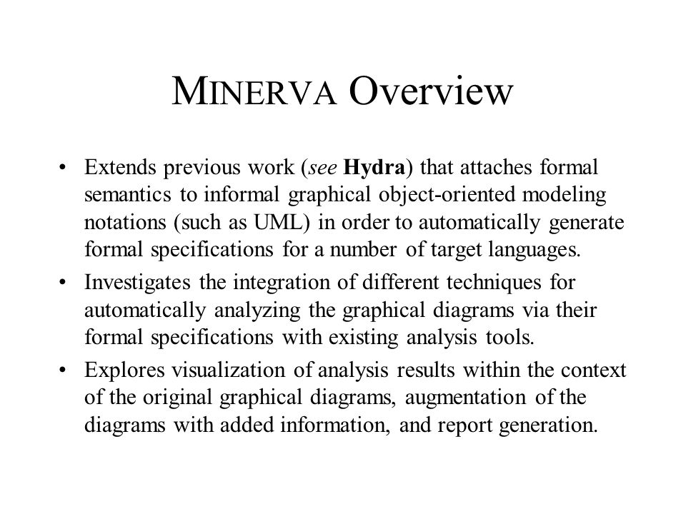 M INERVA Overview Extends previous work (see Hydra) that attaches formal semantics to informal graphical object-oriented modeling notations (such as U