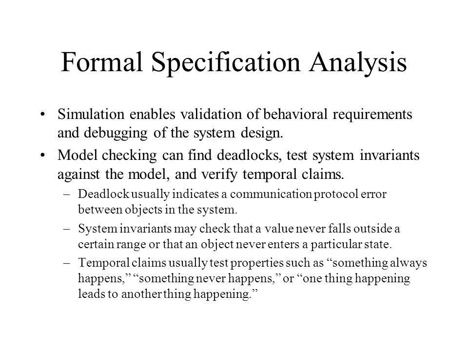 Formal Specification Analysis Simulation enables validation of behavioral requirements and debugging of the system design. Model checking can find dea
