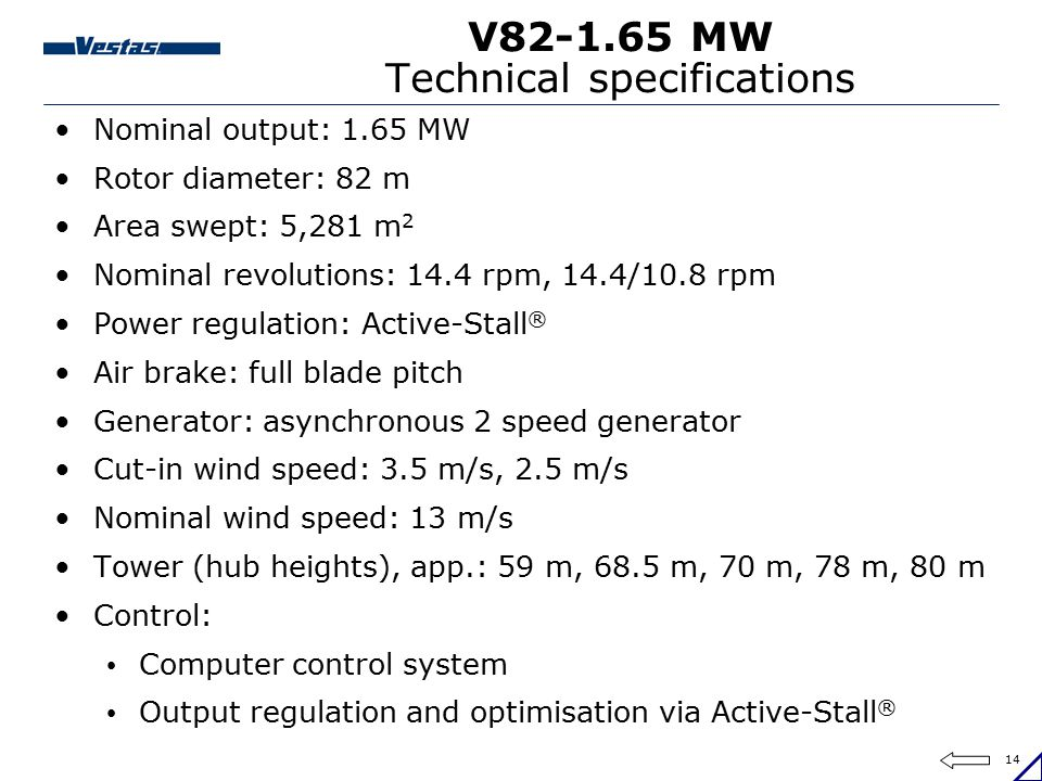 14 V82-1.65 MW Technical specifications Nominal output: 1.65 MW Rotor diameter: 82 m Area swept: 5,281 m 2 Nominal revolutions: 14.4 rpm, 14.4/10.8 rp