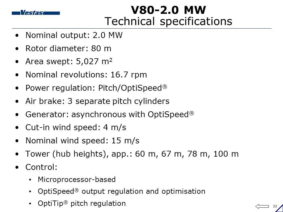 22 V80-2.0 MW Technical specifications Nominal output: 2.0 MW Rotor diameter: 80 m Area swept: 5,027 m 2 Nominal revolutions: 16.7 rpm Power regulatio
