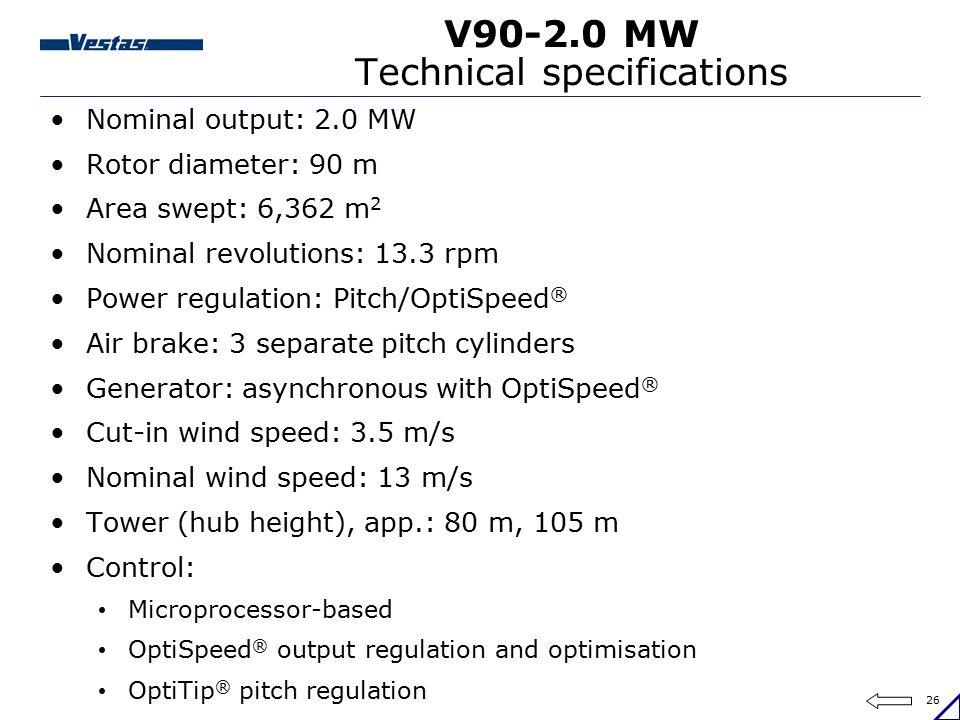 26 V90-2.0 MW Technical specifications Nominal output: 2.0 MW Rotor diameter: 90 m Area swept: 6,362 m 2 Nominal revolutions: 13.3 rpm Power regulatio