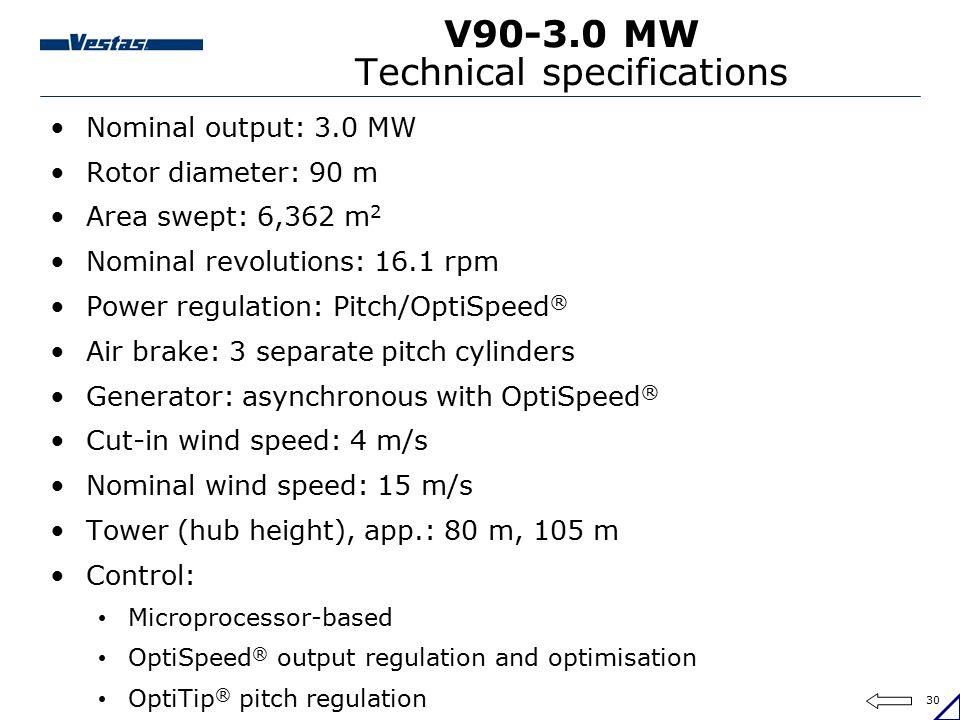 30 V90-3.0 MW Technical specifications Nominal output: 3.0 MW Rotor diameter: 90 m Area swept: 6,362 m 2 Nominal revolutions: 16.1 rpm Power regulatio