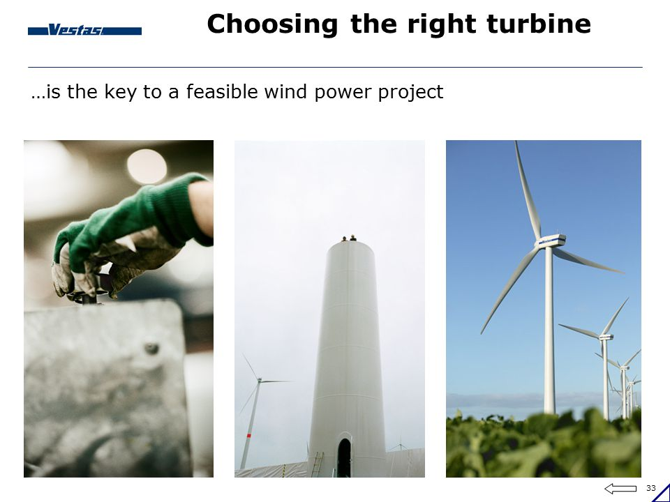 33 Choosing the right turbine …is the key to a feasible wind power project