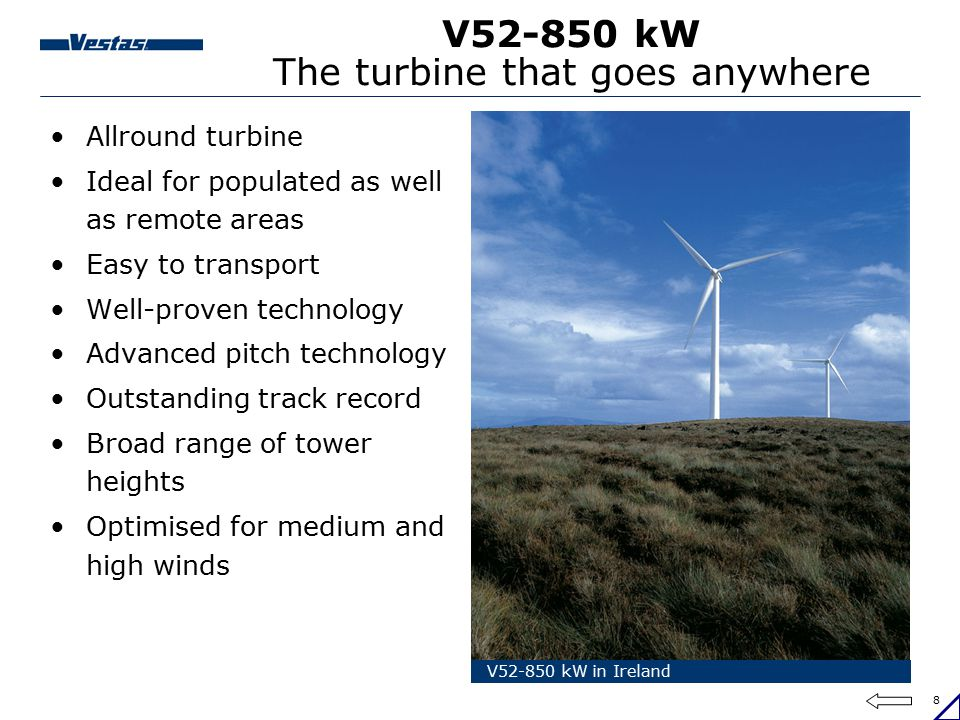 8 V52-850 kW The turbine that goes anywhere Allround turbine Ideal for populated as well as remote areas Easy to transport Well-proven technology Adva