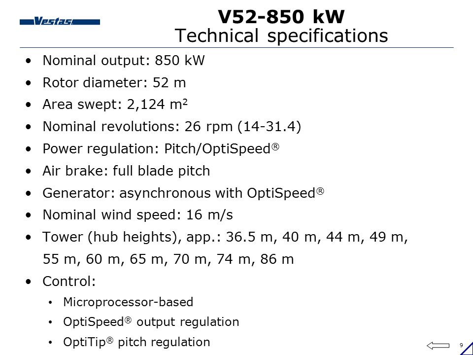 30 V90-3.0 MW Technical specifications Nominal output: 3.0 MW Rotor diameter: 90 m Area swept: 6,362 m 2 Nominal revolutions: 16.1 rpm Power regulation: Pitch/OptiSpeed ® Air brake: 3 separate pitch cylinders Generator: asynchronous with OptiSpeed ® Cut-in wind speed: 4 m/s Nominal wind speed: 15 m/s Tower (hub height), app.: 80 m, 105 m Control: Microprocessor-based OptiSpeed ® output regulation and optimisation OptiTip ® pitch regulation