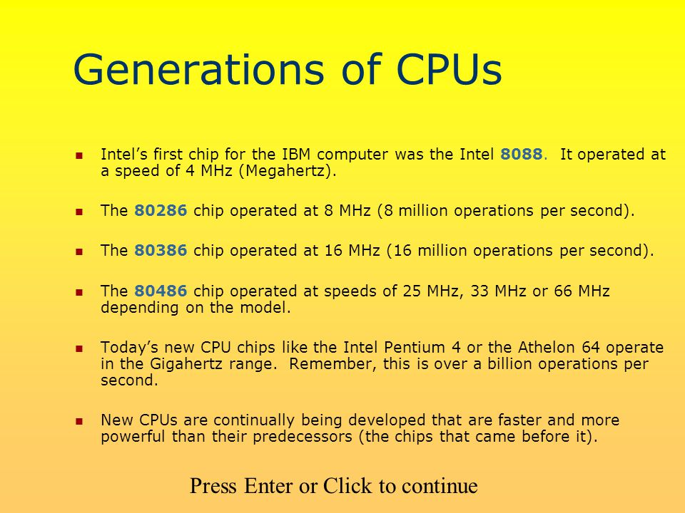 Generations of CPUs Intel's first chip for the IBM computer was the Intel 8088. It operated at a speed of 4 MHz (Megahertz). The 80286 chip operated a