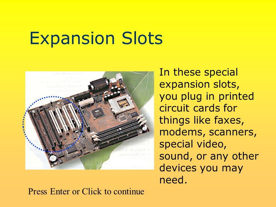 Expansion Slots In these special expansion slots, you plug in printed circuit cards for things like faxes, modems, scanners, special video, sound, or any other devices you may need.