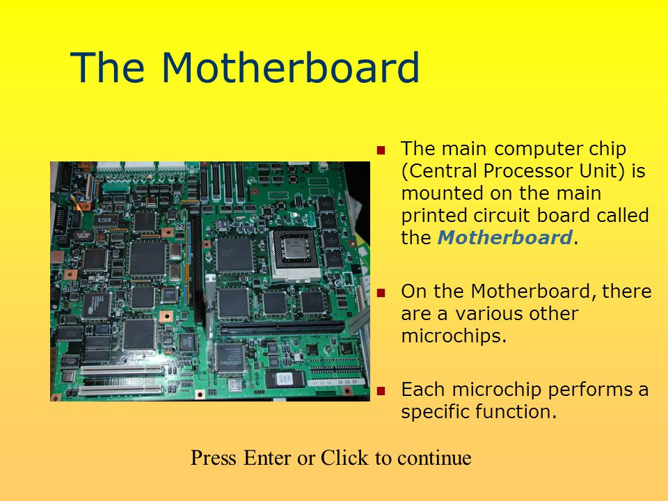 The Motherboard The main computer chip (Central Processor Unit) is mounted on the main printed circuit board called the Motherboard.