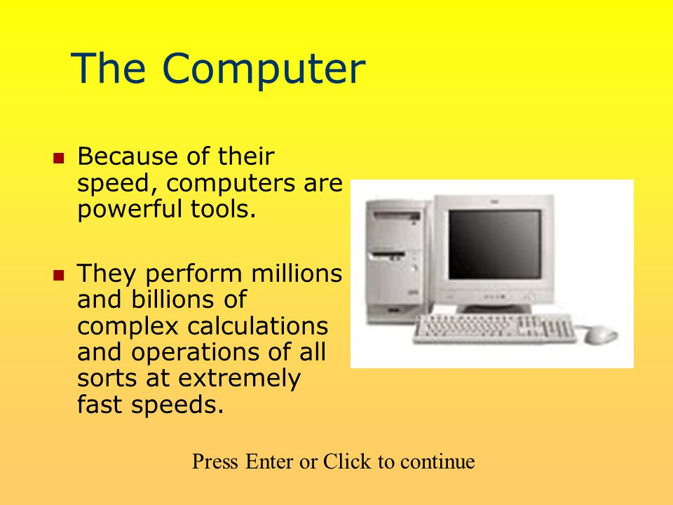 The Computer Because of their speed, computers are powerful tools.