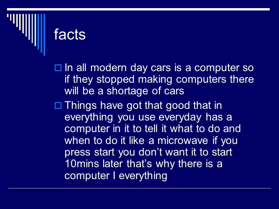 facts  In all modern day cars is a computer so if they stopped making computers there will be a shortage of cars  Things have got that good that in everything you use everyday has a computer in it to tell it what to do and when to do it like a microwave if you press start you don't want it to start 10mins later that's why there is a computer I everything