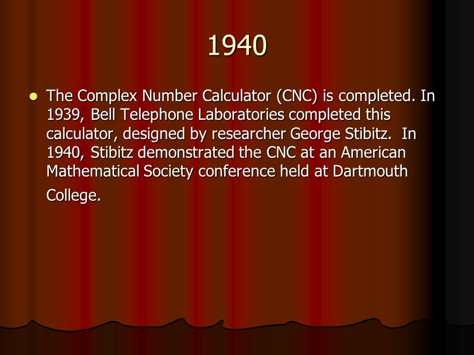 1940 The Complex Number Calculator (CNC) is completed.