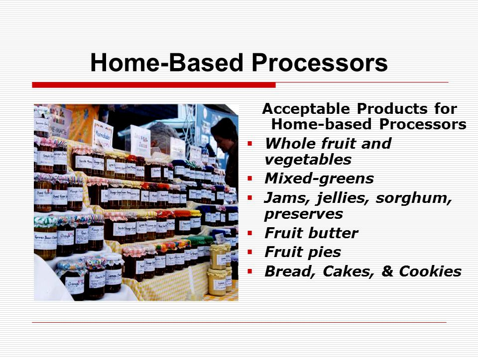Home-Based Processors Acceptable Products for Home-based Processors  Whole fruit and vegetables  Mixed-greens  Jams, jellies, sorghum, preserves  Fruit butter  Fruit pies  Bread, Cakes, & Cookies