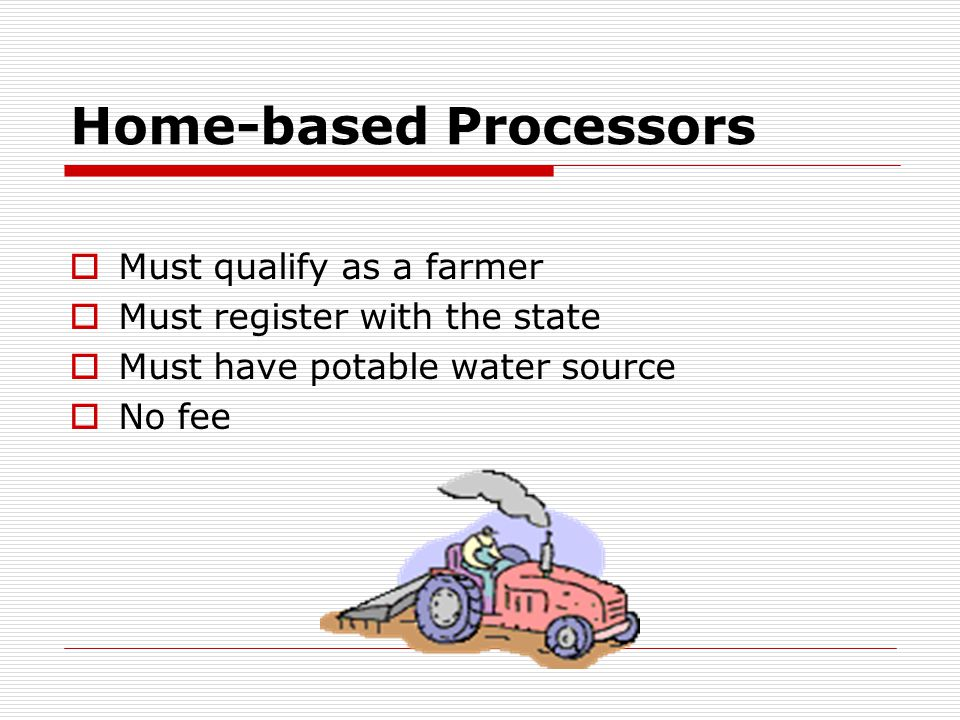 Home-based Processors  Must qualify as a farmer  Must register with the state  Must have potable water source  No fee