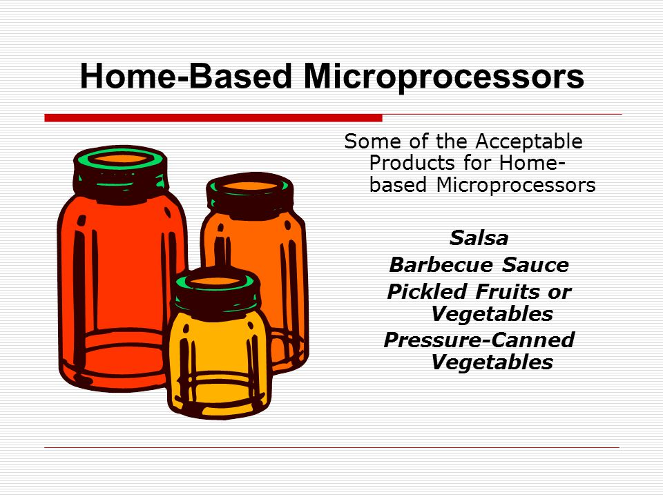 Home-Based Microprocessors Some of the Acceptable Products for Home- based Microprocessors Salsa Barbecue Sauce Pickled Fruits or Vegetables Pressure-Canned Vegetables