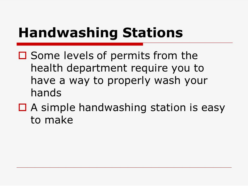 Handwashing Stations  Some levels of permits from the health department require you to have a way to properly wash your hands  A simple handwashing station is easy to make