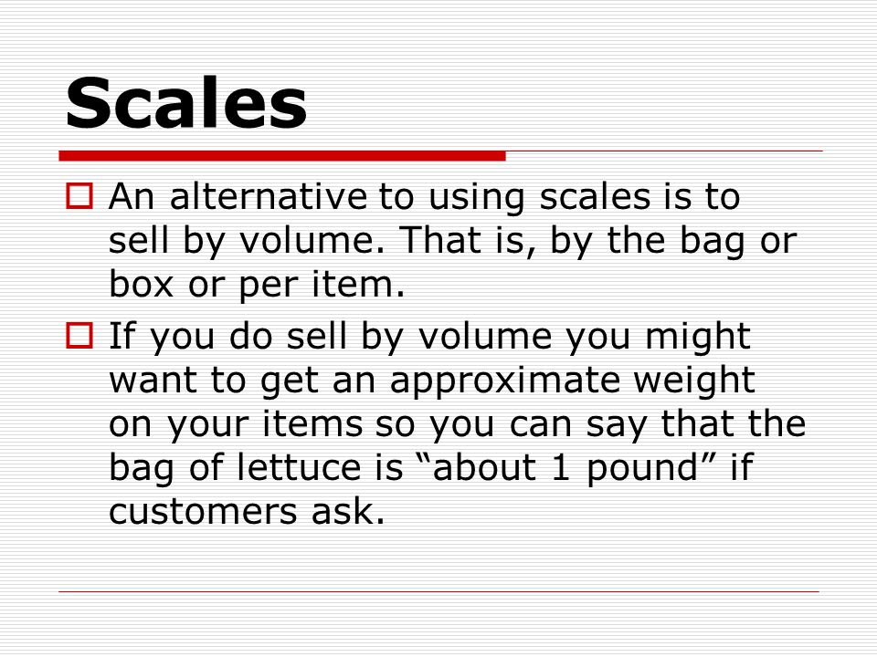 Scales  An alternative to using scales is to sell by volume.