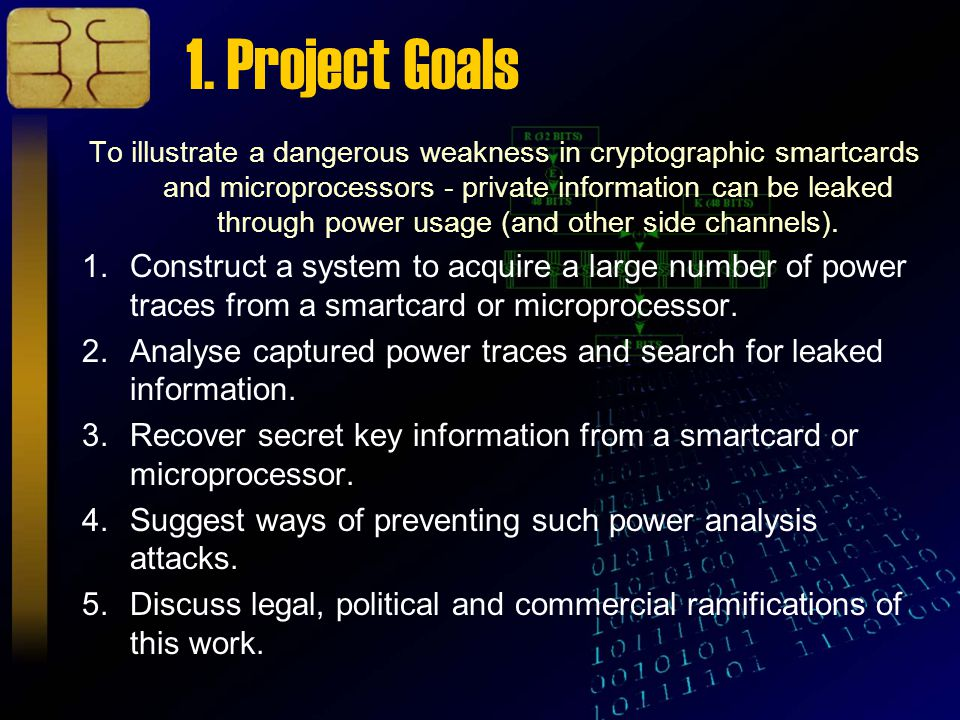1. Project Goals To illustrate a dangerous weakness in cryptographic smartcards and microprocessors - private information can be leaked through power