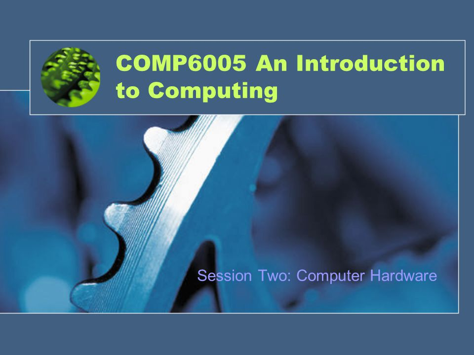 COMP6005 An Introduction to Computing Session Two: Computer Hardware