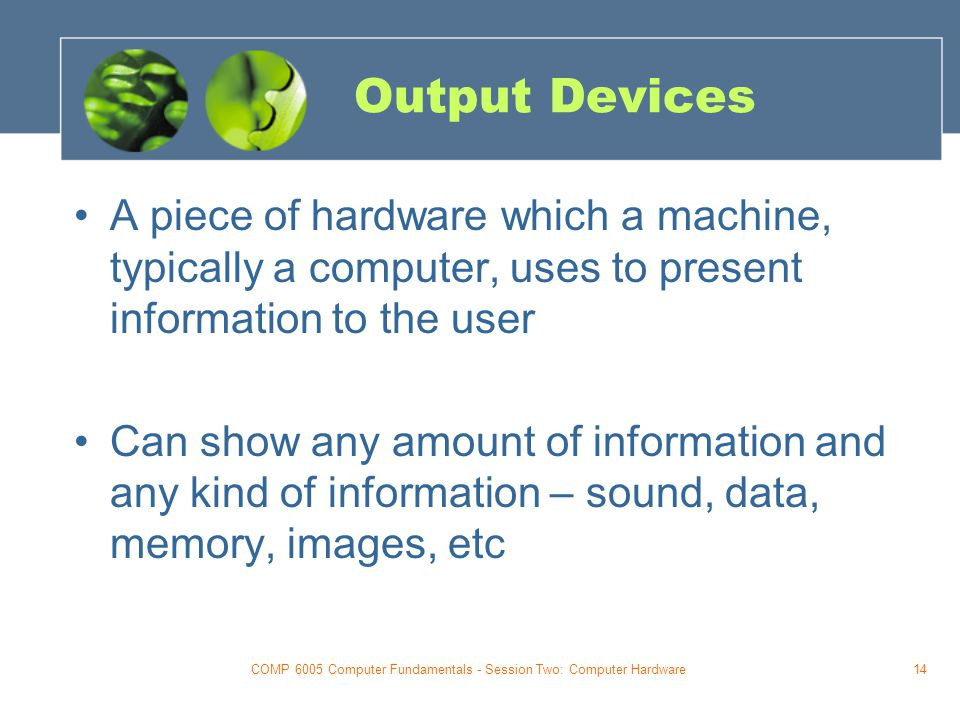 COMP 6005 Computer Fundamentals - Session Two: Computer Hardware14 Output Devices A piece of hardware which a machine, typically a computer, uses to present information to the user Can show any amount of information and any kind of information – sound, data, memory, images, etc