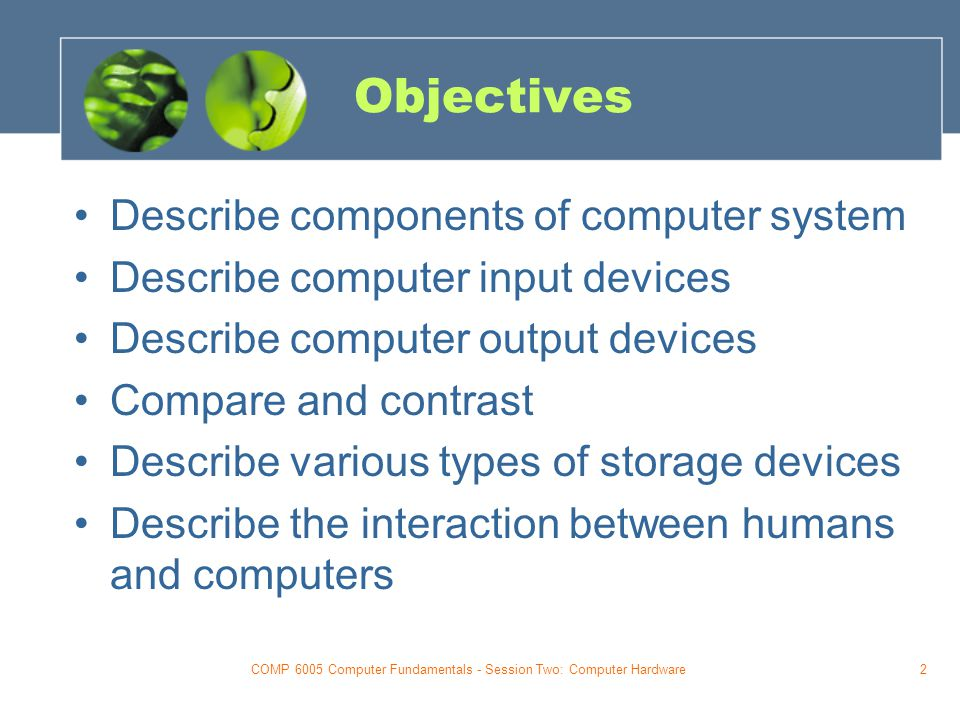 COMP 6005 Computer Fundamentals - Session Two: Computer Hardware2 Objectives Describe components of computer system Describe computer input devices Describe computer output devices Compare and contrast Describe various types of storage devices Describe the interaction between humans and computers