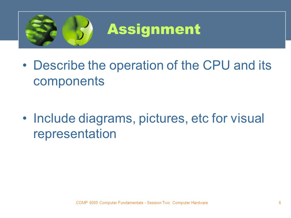 COMP 6005 Computer Fundamentals - Session Two: Computer Hardware6 Assignment Describe the operation of the CPU and its components Include diagrams, pictures, etc for visual representation