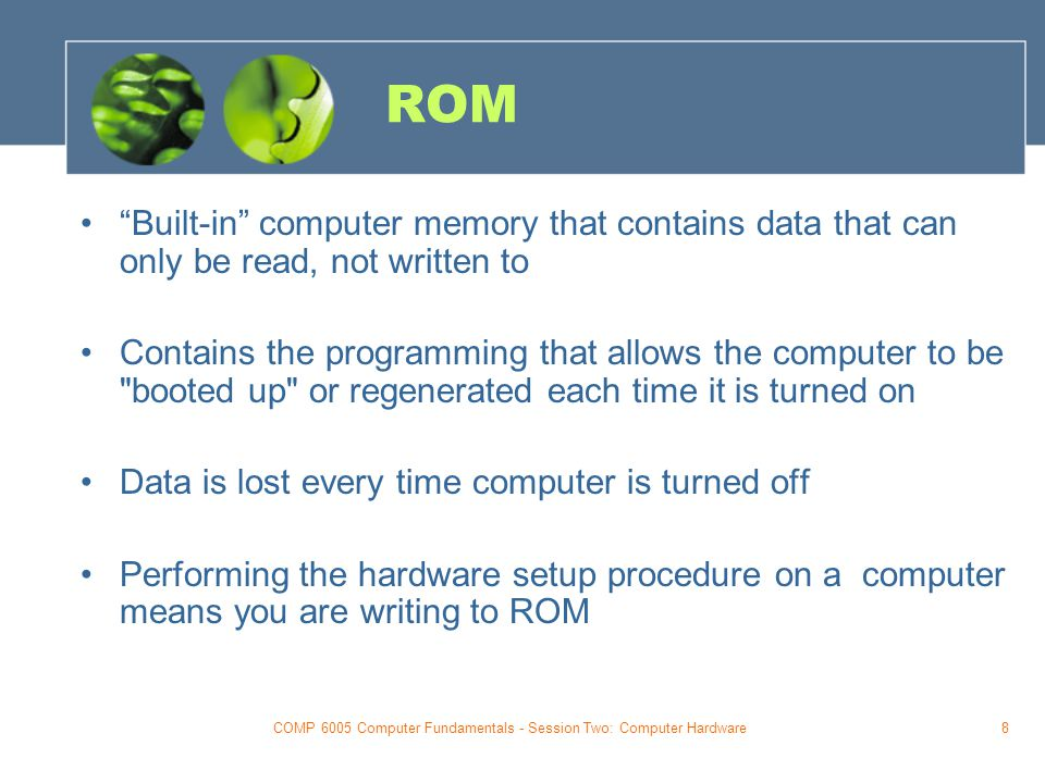 COMP 6005 Computer Fundamentals - Session Two: Computer Hardware8 ROM Built-in computer memory that contains data that can only be read, not written to Contains the programming that allows the computer to be booted up or regenerated each time it is turned on Data is lost every time computer is turned off Performing the hardware setup procedure on a computer means you are writing to ROM