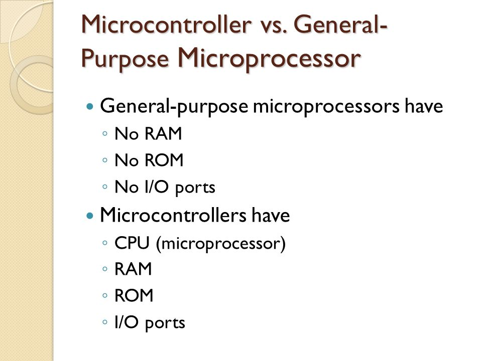 Microcontroller vs. General- Purpose Microprocessor General-purpose microprocessors have ◦ No RAM ◦ No ROM ◦ No I/O ports Microcontrollers have ◦ CPU