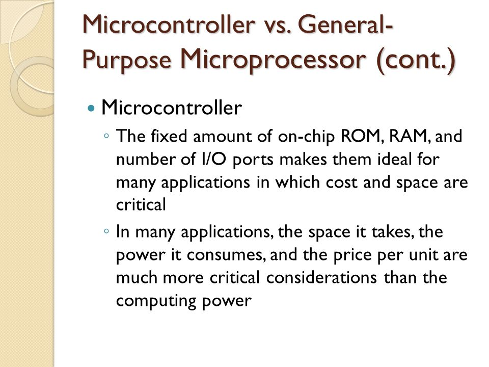 Microcontroller vs. General- Purpose Microprocessor (cont.) Microcontroller ◦ The fixed amount of on-chip ROM, RAM, and number of I/O ports makes them