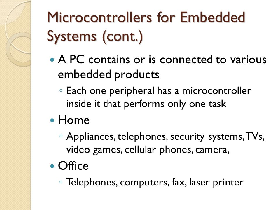 Microcontrollers for Embedded Systems (cont.) A PC contains or is connected to various embedded products ◦ Each one peripheral has a microcontroller i