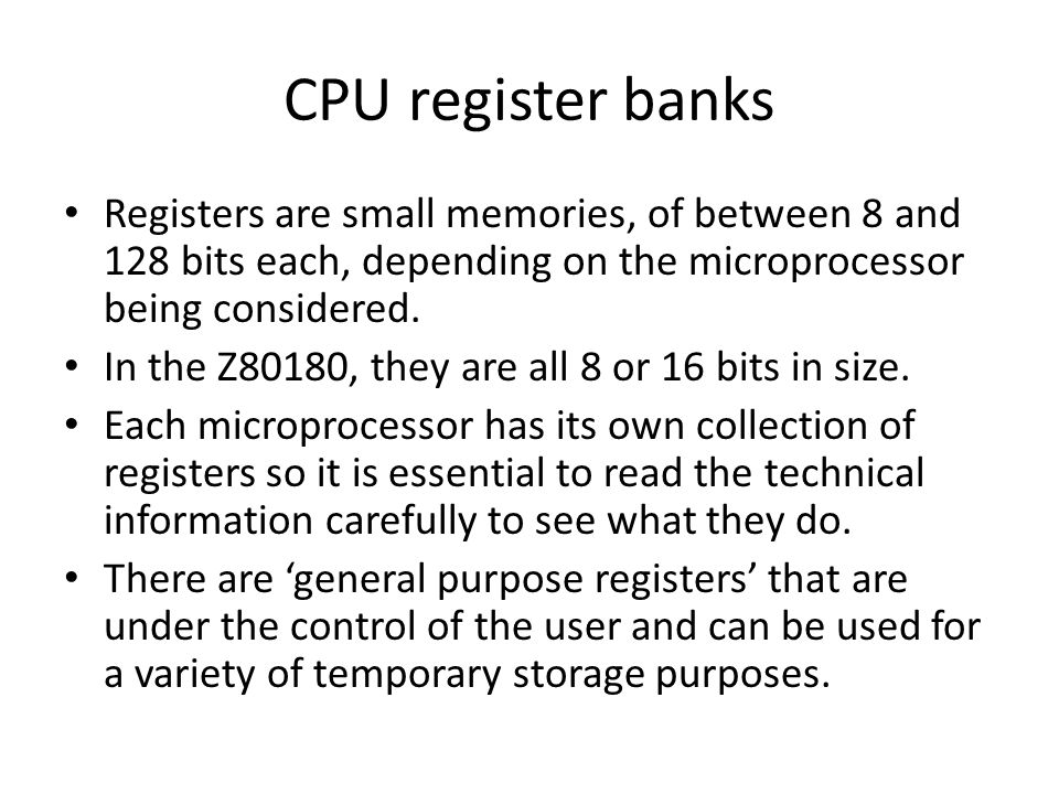 Registers are small memories, of between 8 and 128 bits each, depending on the microprocessor being considered.