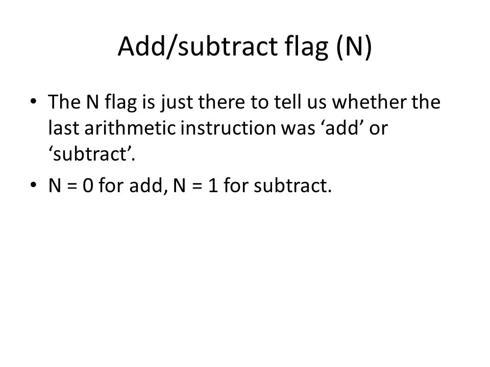 The N flag is just there to tell us whether the last arithmetic instruction was 'add' or 'subtract'.