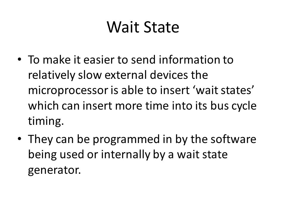 Wait State To make it easier to send information to relatively slow external devices the microprocessor is able to insert 'wait states' which can insert more time into its bus cycle timing.