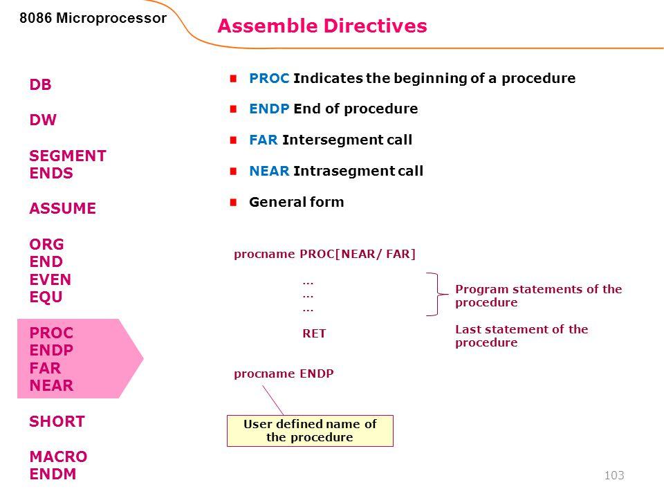 Assemble Directives 103 8086 Microprocessor DB DW SEGMENT ENDS ASSUME ORG END EVEN EQU PROC ENDP FAR NEAR SHORT MACRO ENDM PROC Indicates the beginnin