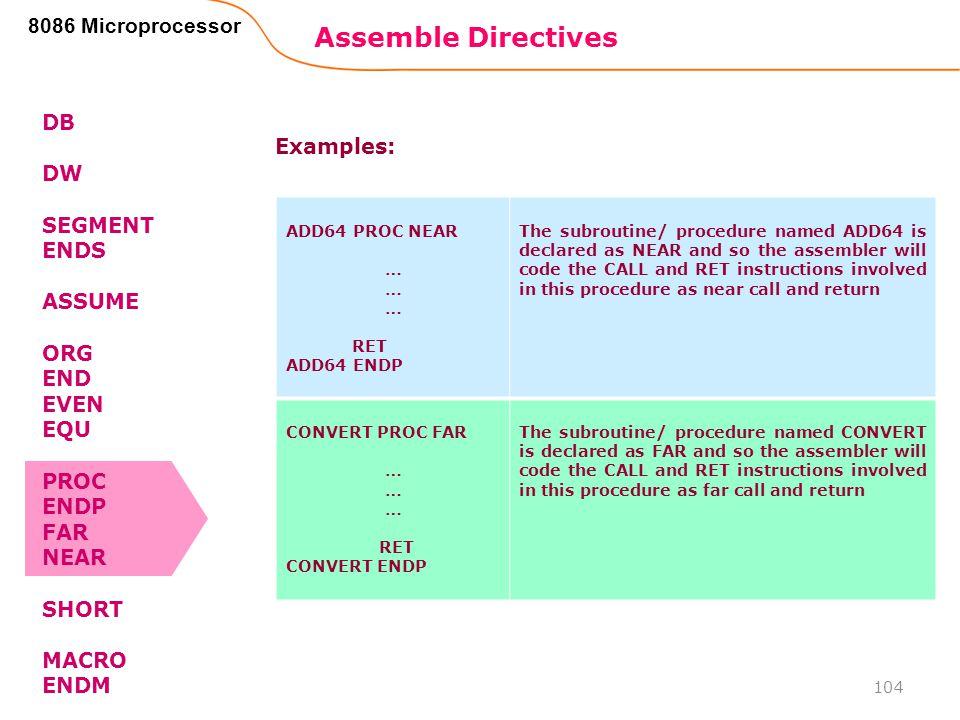 Assemble Directives 104 8086 Microprocessor DB DW SEGMENT ENDS ASSUME ORG END EVEN EQU PROC ENDP FAR NEAR SHORT MACRO ENDM ADD64 PROC NEAR … RET ADD64